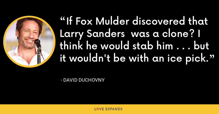 If Fox Mulder discovered that Larry Sanders  was a clone? I think he would stab him . . . but it wouldn't be with an ice pick. - David Duchovny