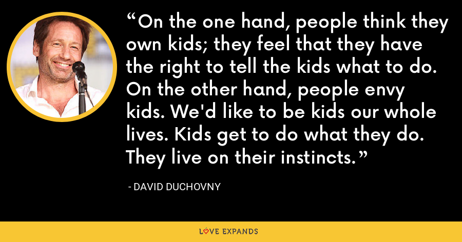 On the one hand, people think they own kids; they feel that they have the right to tell the kids what to do. On the other hand, people envy kids. We'd like to be kids our whole lives. Kids get to do what they do. They live on their instincts. - David Duchovny