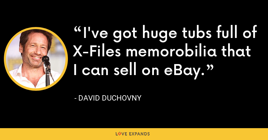 I've got huge tubs full of X-Files memorobilia that I can sell on eBay. - David Duchovny
