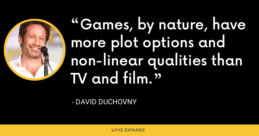 Games, by nature, have more plot options and non-linear qualities than TV and film. - David Duchovny