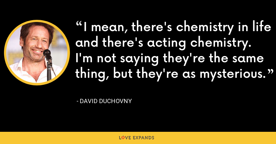 I mean, there's chemistry in life and there's acting chemistry. I'm not saying they're the same thing, but they're as mysterious. - David Duchovny