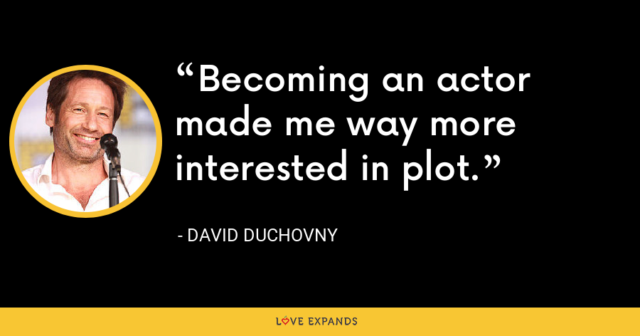 Becoming an actor made me way more interested in plot. - David Duchovny