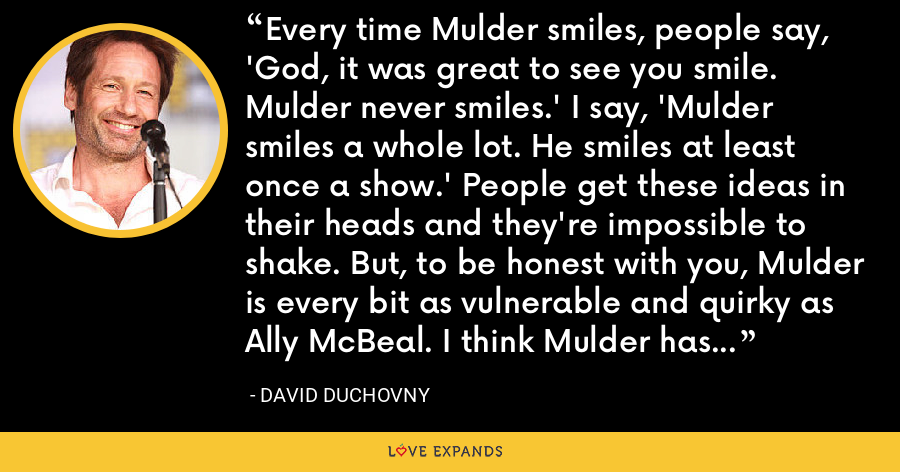 Every time Mulder smiles, people say, 'God, it was great to see you smile. Mulder never smiles.' I say, 'Mulder smiles a whole lot. He smiles at least once a show.' People get these ideas in their heads and they're impossible to shake. But, to be honest with you, Mulder is every bit as vulnerable and quirky as Ally McBeal. I think Mulder has pretty good legs, too. - David Duchovny