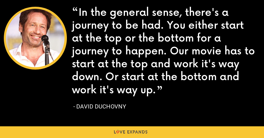 In the general sense, there's a journey to be had. You either start at the top or the bottom for a journey to happen. Our movie has to start at the top and work it's way down. Or start at the bottom and work it's way up. - David Duchovny