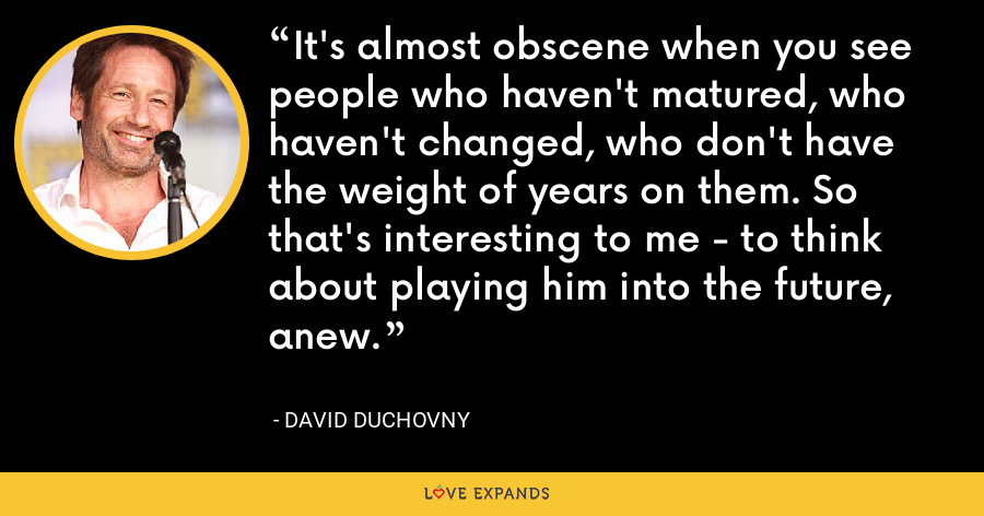 It's almost obscene when you see people who haven't matured, who haven't changed, who don't have the weight of years on them. So that's interesting to me - to think about playing him into the future, anew. - David Duchovny