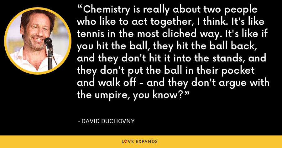 Chemistry is really about two people who like to act together, I think. It's like tennis in the most cliched way. It's like if you hit the ball, they hit the ball back, and they don't hit it into the stands, and they don't put the ball in their pocket and walk off - and they don't argue with the umpire, you know? - David Duchovny