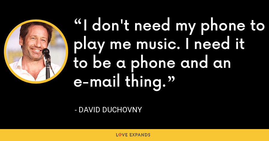 I don't need my phone to play me music. I need it to be a phone and an e-mail thing. - David Duchovny