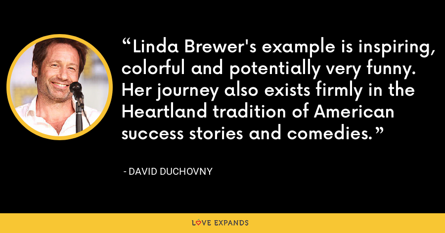 Linda Brewer's example is inspiring, colorful and potentially very funny. Her journey also exists firmly in the Heartland tradition of American success stories and comedies. - David Duchovny