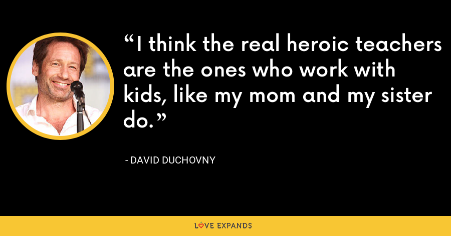 I think the real heroic teachers are the ones who work with kids, like my mom and my sister do. - David Duchovny