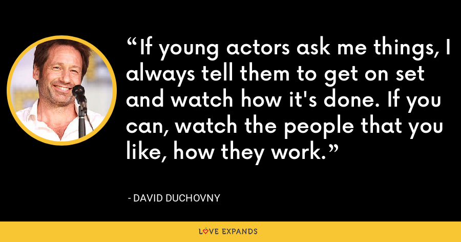 If young actors ask me things, I always tell them to get on set and watch how it's done. If you can, watch the people that you like, how they work. - David Duchovny