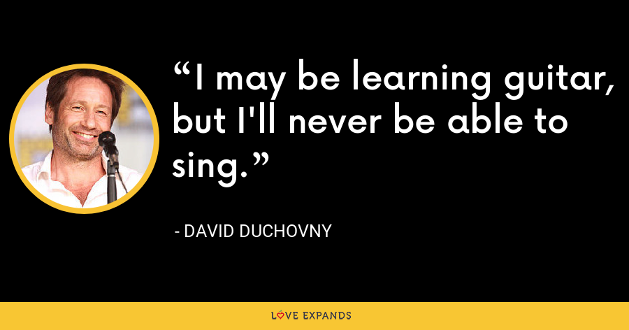 I may be learning guitar, but I'll never be able to sing. - David Duchovny