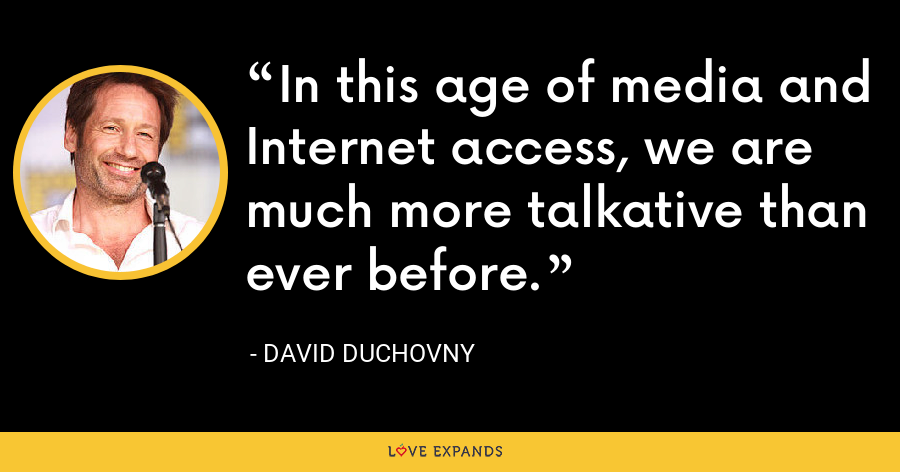 In this age of media and Internet access, we are much more talkative than ever before. - David Duchovny