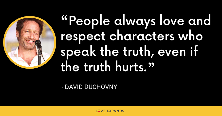 People always love and respect characters who speak the truth, even if the truth hurts. - David Duchovny