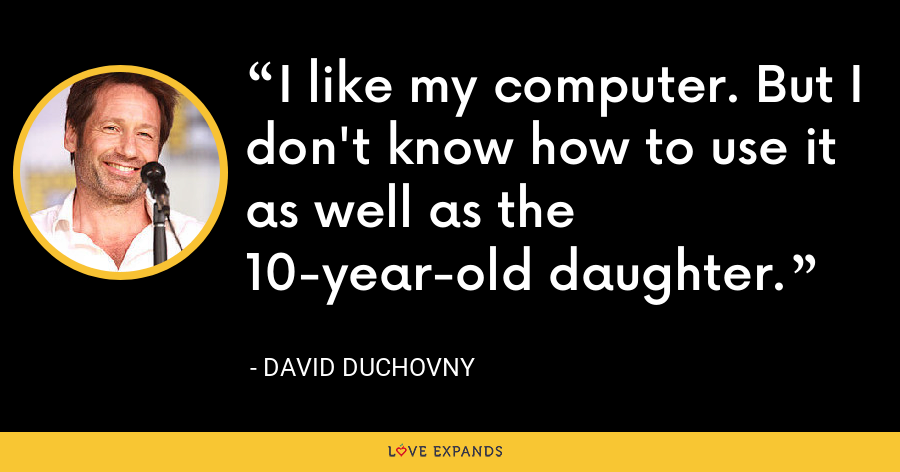 I like my computer. But I don't know how to use it as well as the 10-year-old daughter. - David Duchovny