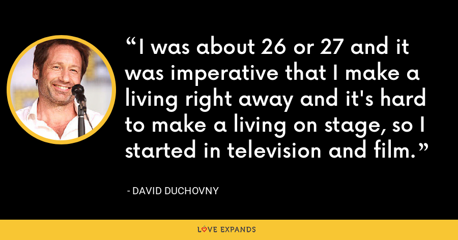 I was about 26 or 27 and it was imperative that I make a living right away and it's hard to make a living on stage, so I started in television and film. - David Duchovny