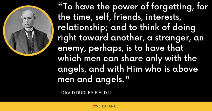 To have the power of forgetting, for the time, self, friends, interests, relationship; and to think of doing right toward another, a stranger, an enemy, perhaps, is to have that which men can share only with the angels, and with Him who is above men and angels. - David Dudley Field II