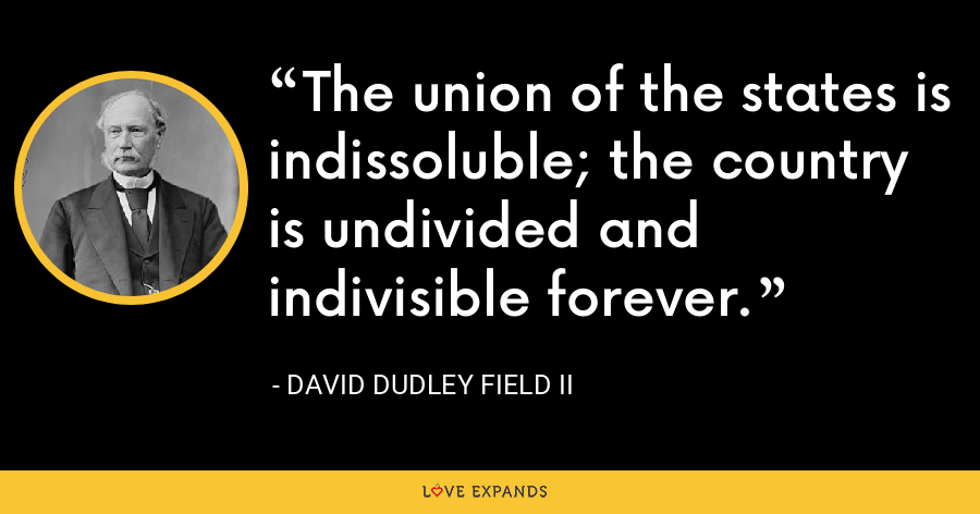 The union of the states is indissoluble; the country is undivided and indivisible forever. - David Dudley Field II