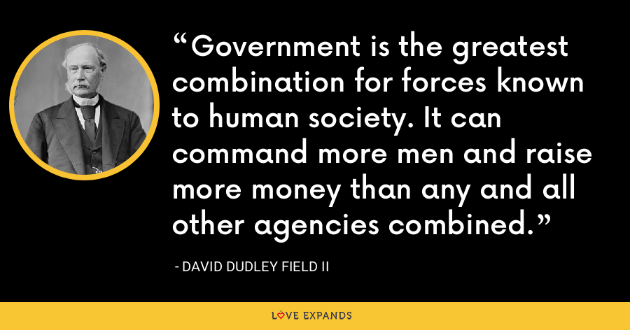 Government is the greatest combination for forces known to human society. It can command more men and raise more money than any and all other agencies combined. - David Dudley Field II