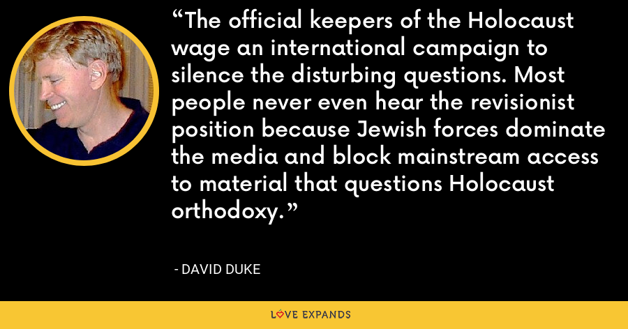 The official keepers of the Holocaust wage an international campaign to silence the disturbing questions. Most people never even hear the revisionist position because Jewish forces dominate the media and block mainstream access to material that questions Holocaust orthodoxy. - David Duke