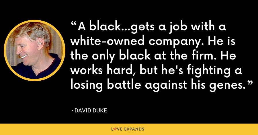 A black...gets a job with a white-owned company. He is the only black at the firm. He works hard, but he's fighting a losing battle against his genes. - David Duke