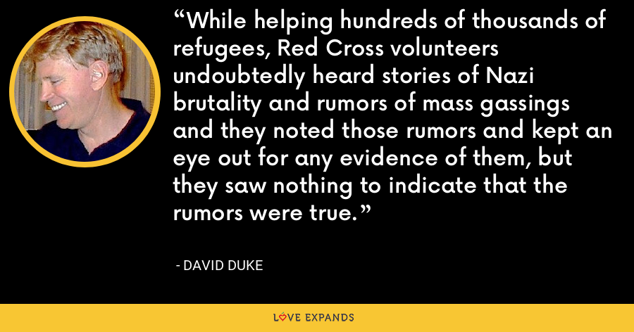 While helping hundreds of thousands of refugees, Red Cross volunteers undoubtedly heard stories of Nazi brutality and rumors of mass gassings and they noted those rumors and kept an eye out for any evidence of them, but they saw nothing to indicate that the rumors were true. - David Duke
