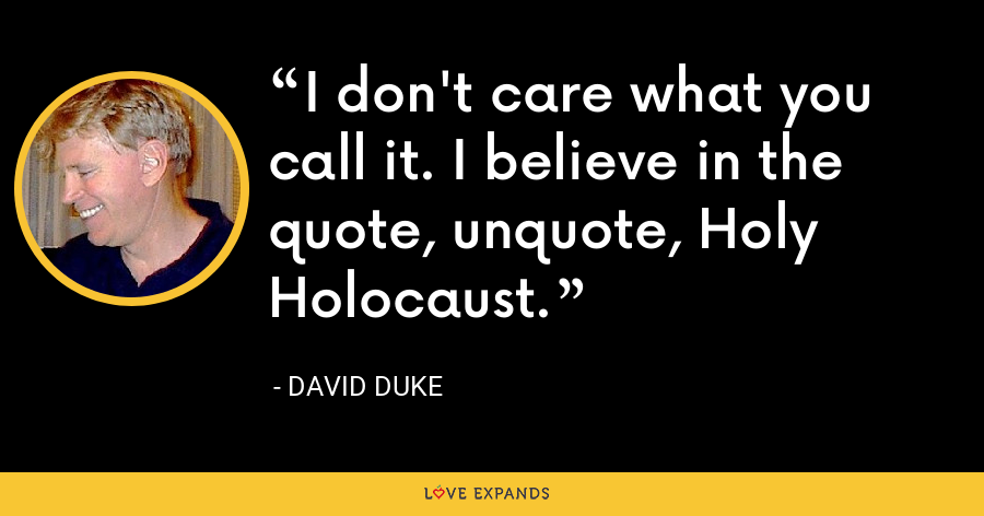 I don't care what you call it. I believe in the quote, unquote, Holy Holocaust. - David Duke
