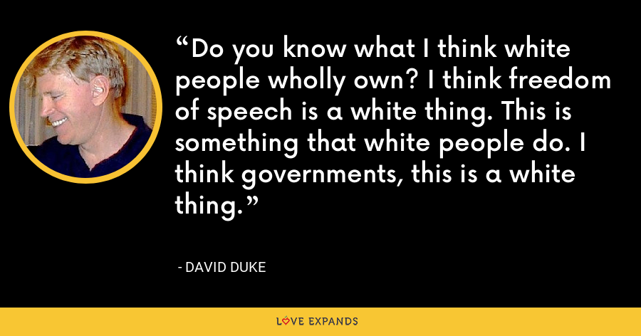 Do you know what I think white people wholly own? I think freedom of speech is a white thing. This is something that white people do. I think governments, this is a white thing. - David Duke