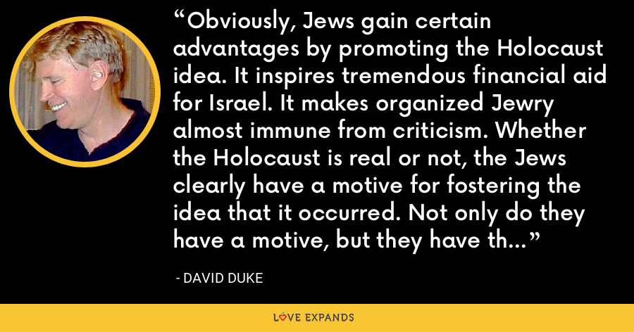 Obviously, Jews gain certain advantages by promoting the Holocaust idea. It inspires tremendous financial aid for Israel. It makes organized Jewry almost immune from criticism. Whether the Holocaust is real or not, the Jews clearly have a motive for fostering the idea that it occurred. Not only do they have a motive, but they have the means with the media domination they now hold. - David Duke