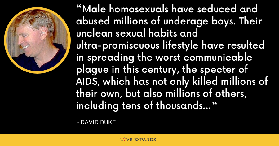 Male homosexuals have seduced and abused millions of underage boys. Their unclean sexual habits and ultra-promiscuous lifestyle have resulted in spreading the worst communicable plague in this century, the specter of AIDS, which has not only killed millions of their own, but also millions of others, including tens of thousands who contracted the virus from blood transfusions. - David Duke