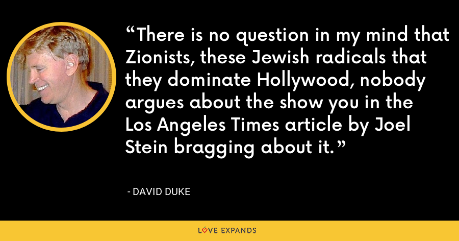 There is no question in my mind that Zionists, these Jewish radicals that they dominate Hollywood, nobody argues about the show you in the Los Angeles Times article by Joel Stein bragging about it. - David Duke