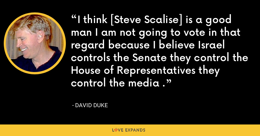 I think [Steve Scalise] is a good man I am not going to vote in that regard because I believe Israel controls the Senate they control the House of Representatives they control the media . - David Duke