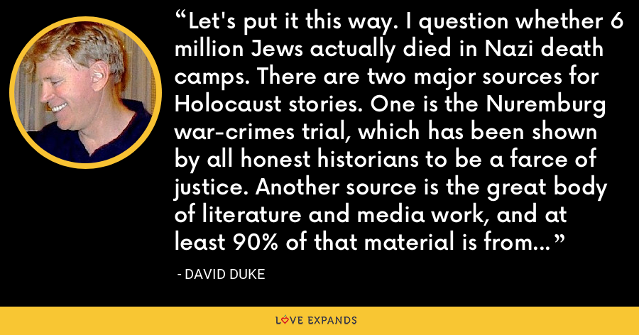 Let's put it this way. I question whether 6 million Jews actually died in Nazi death camps. There are two major sources for Holocaust stories. One is the Nuremburg war-crimes trial, which has been shown by all honest historians to be a farce of justice. Another source is the great body of literature and media work, and at least 90% of that material is from biased Jewish sources. - David Duke