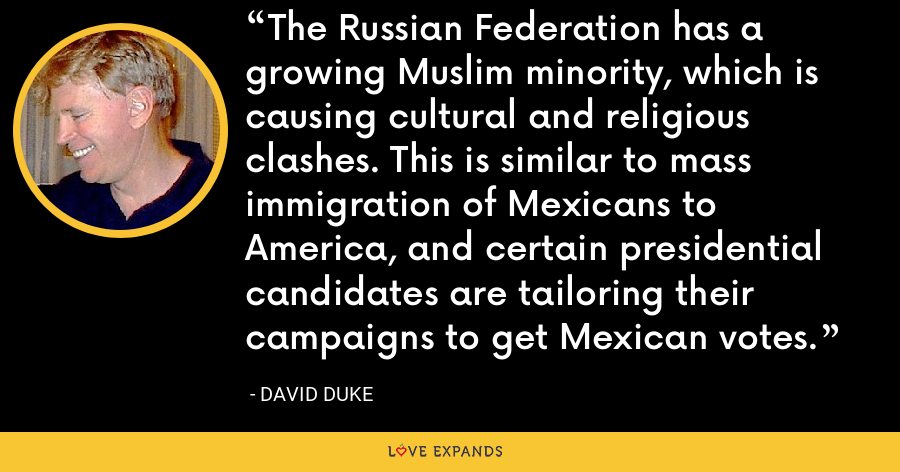 The Russian Federation has a growing Muslim minority, which is causing cultural and religious clashes. This is similar to mass immigration of Mexicans to America, and certain presidential candidates are tailoring their campaigns to get Mexican votes. - David Duke