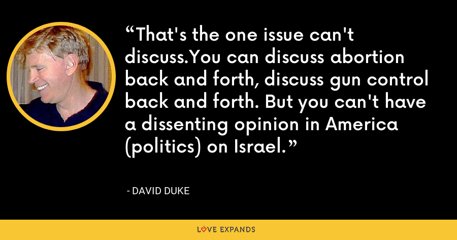 That's the one issue can't discuss.You can discuss abortion back and forth, discuss gun control back and forth. But you can't have a dissenting opinion in America (politics) on Israel. - David Duke