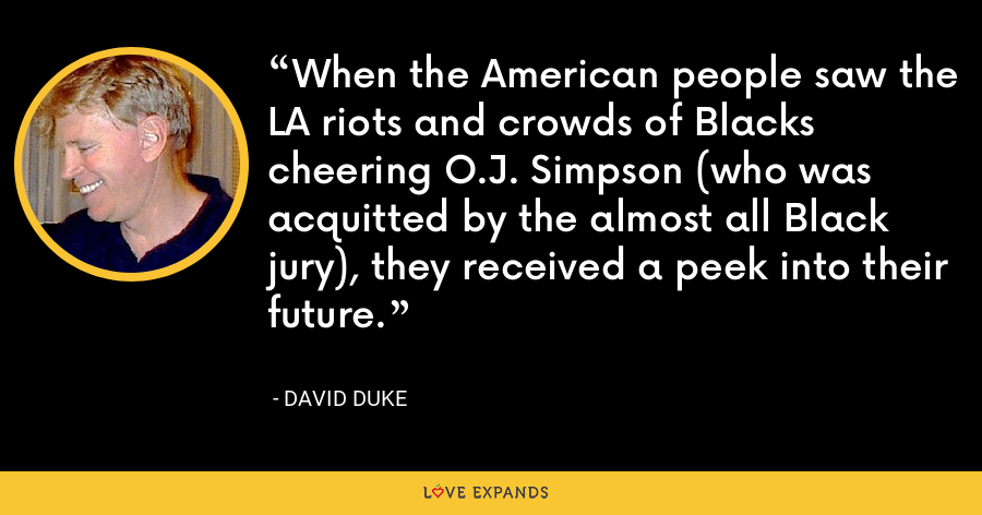When the American people saw the LA riots and crowds of Blacks cheering O.J. Simpson (who was acquitted by the almost all Black jury), they received a peek into their future. - David Duke