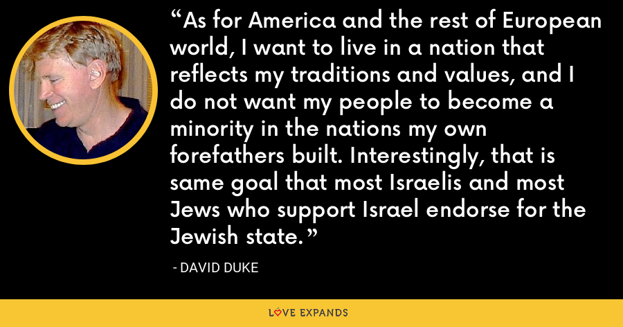 As for America and the rest of European world, I want to live in a nation that reflects my traditions and values, and I do not want my people to become a minority in the nations my own forefathers built. Interestingly, that is same goal that most Israelis and most Jews who support Israel endorse for the Jewish state. - David Duke