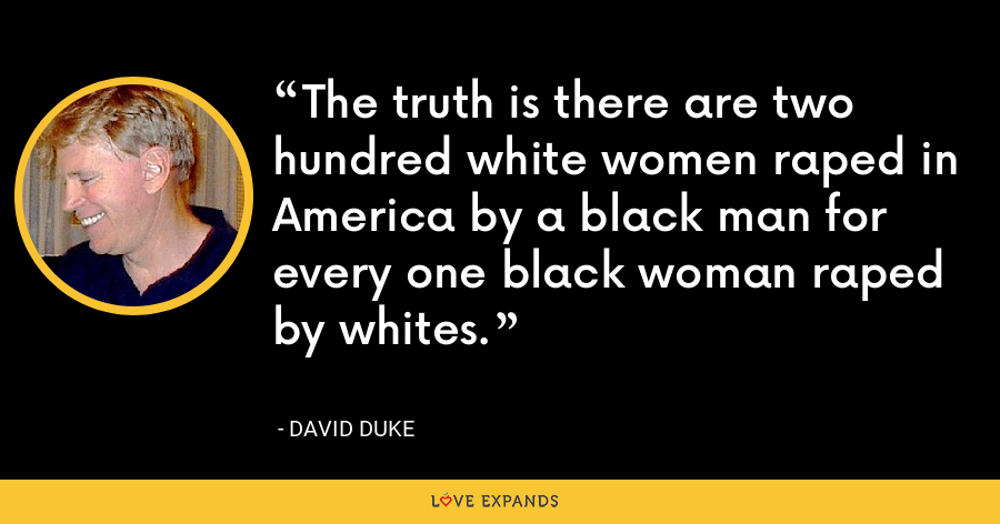 The truth is there are two hundred white women raped in America by a black man for every one black woman raped by whites. - David Duke