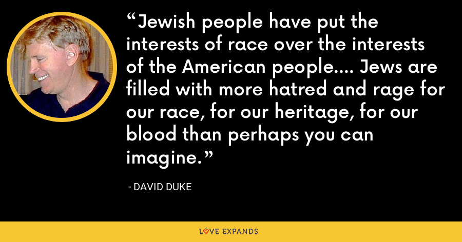 Jewish people have put the interests of race over the interests of the American people.... Jews are filled with more hatred and rage for our race, for our heritage, for our blood than perhaps you can imagine. - David Duke