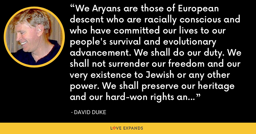 We Aryans are those of European descent who are racially conscious and who have committed our lives to our people's survival and evolutionary advancement. We shall do our duty. We shall not surrender our freedom and our very existence to Jewish or any other power. We shall preserve our heritage and our hard-won rights and freedoms. We shall guide our people up the evolutionary stairway to the stars. - David Duke