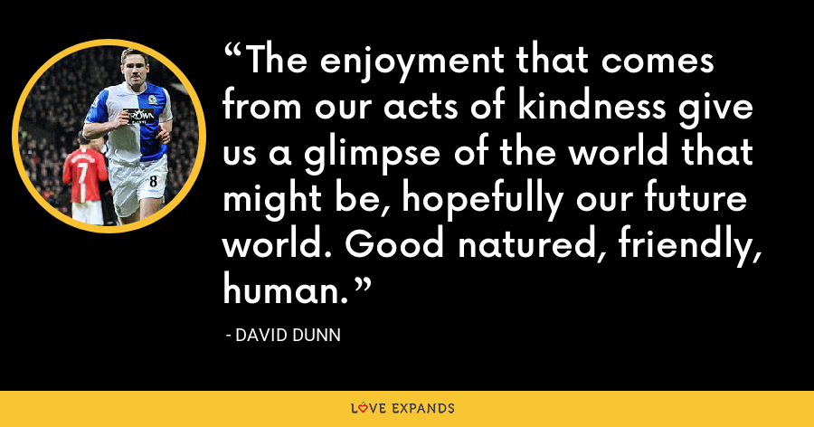 The enjoyment that comes from our acts of kindness give us a glimpse of the world that might be, hopefully our future world. Good natured, friendly, human. - David Dunn