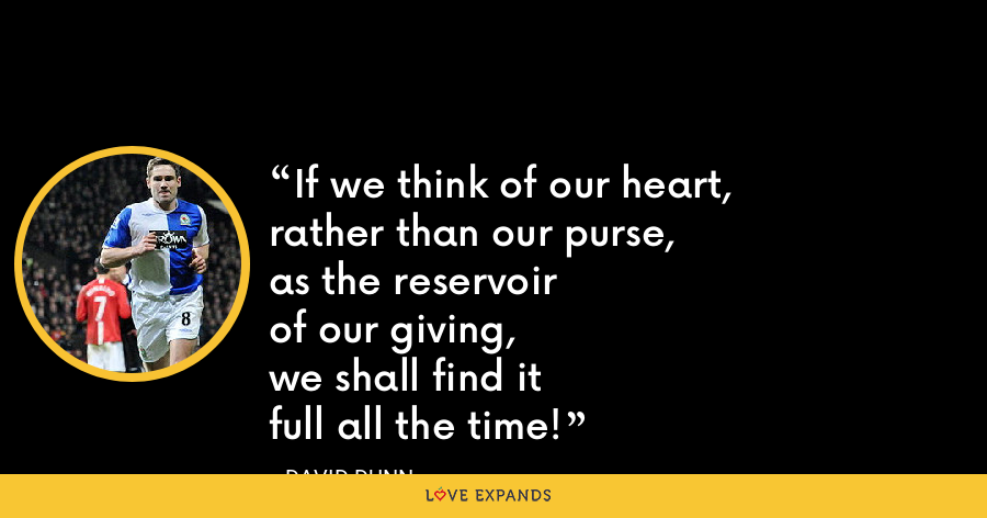 If we think of our heart,rather than our purse,as the reservoirof our giving,we shall find itfull all the time! - David Dunn