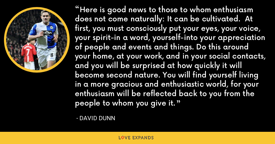 Here is good news to those to whom enthusiasm does not come naturally: It can be cultivated.  At first, you must consciously put your eyes, your voice, your spirit-in a word, yourself-into your appreciation of people and events and things. Do this around your home, at your work, and in your social contacts, and you will be surprised at how quickly it will become second nature. You will find yourself living in a more gracious and enthusiastic world, for your enthusiasm will be reflected back to you from the people to whom you give it. - David Dunn