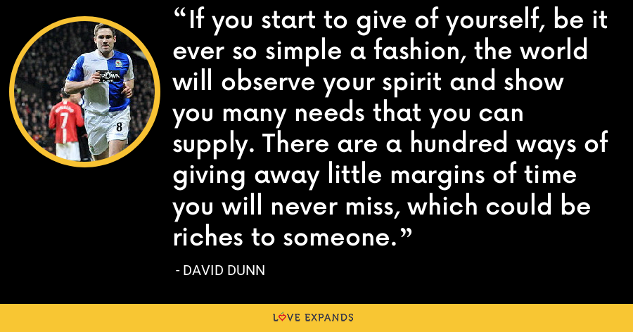 If you start to give of yourself, be it ever so simple a fashion, the world will observe your spirit and show you many needs that you can supply. There are a hundred ways of giving away little margins of time you will never miss, which could be riches to someone. - David Dunn