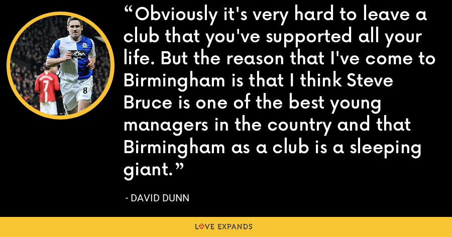Obviously it's very hard to leave a club that you've supported all your life. But the reason that I've come to Birmingham is that I think Steve Bruce is one of the best young managers in the country and that Birmingham as a club is a sleeping giant. - David Dunn