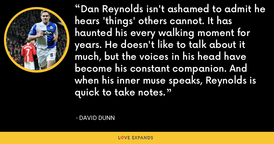 Dan Reynolds isn't ashamed to admit he hears 'things' others cannot. It has haunted his every walking moment for years. He doesn't like to talk about it much, but the voices in his head have become his constant companion. And when his inner muse speaks, Reynolds is quick to take notes. - David Dunn