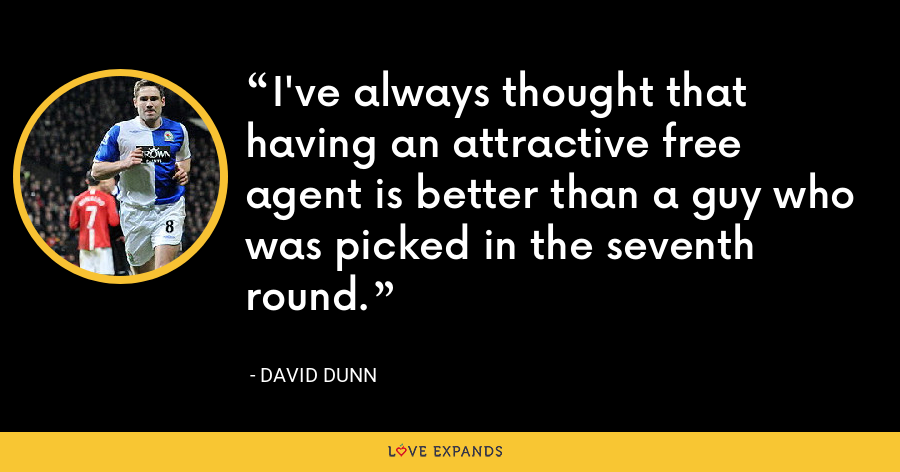 I've always thought that having an attractive free agent is better than a guy who was picked in the seventh round. - David Dunn