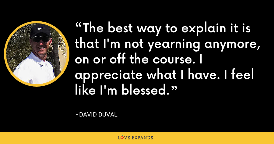 The best way to explain it is that I'm not yearning anymore, on or off the course. I appreciate what I have. I feel like I'm blessed. - David Duval