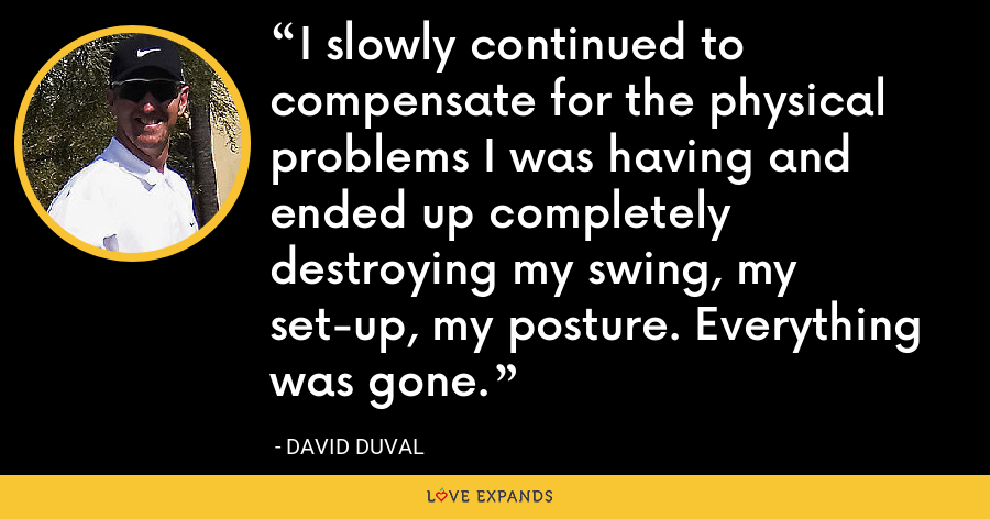 I slowly continued to compensate for the physical problems I was having and ended up completely destroying my swing, my set-up, my posture. Everything was gone. - David Duval