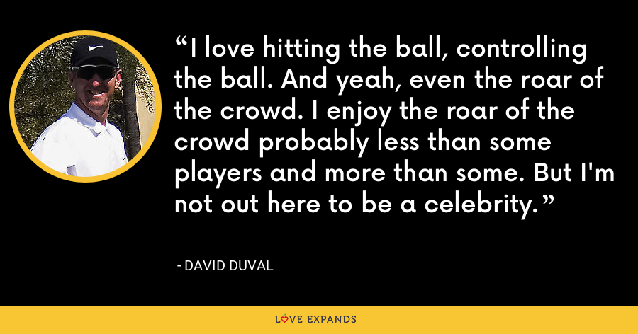 I love hitting the ball, controlling the ball. And yeah, even the roar of the crowd. I enjoy the roar of the crowd probably less than some players and more than some. But I'm not out here to be a celebrity. - David Duval