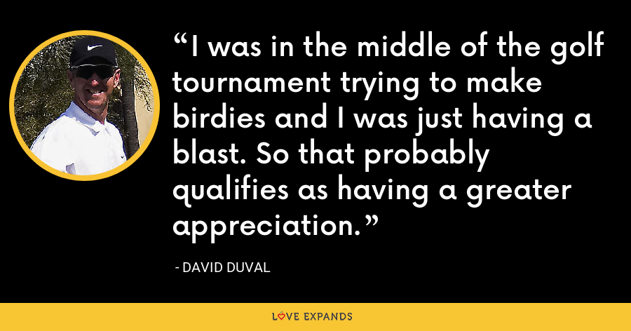 I was in the middle of the golf tournament trying to make birdies and I was just having a blast. So that probably qualifies as having a greater appreciation. - David Duval